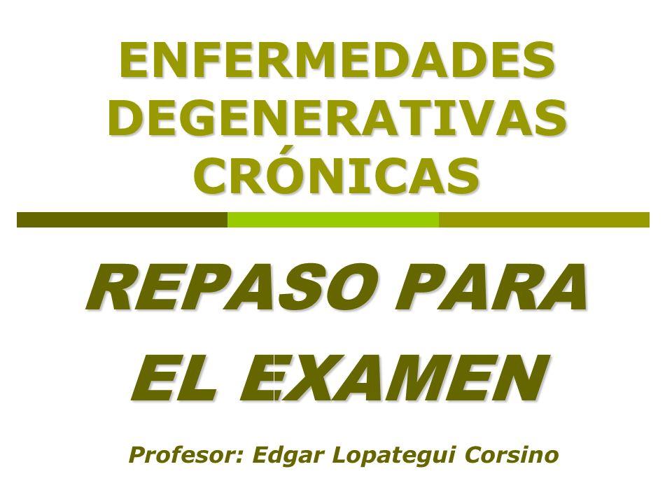 ENFERMEDADES DEGENERATIVAS CRÓNICAS REPASO PARA EL EXAMEN Profesor: Edgar Lopategui Corsino