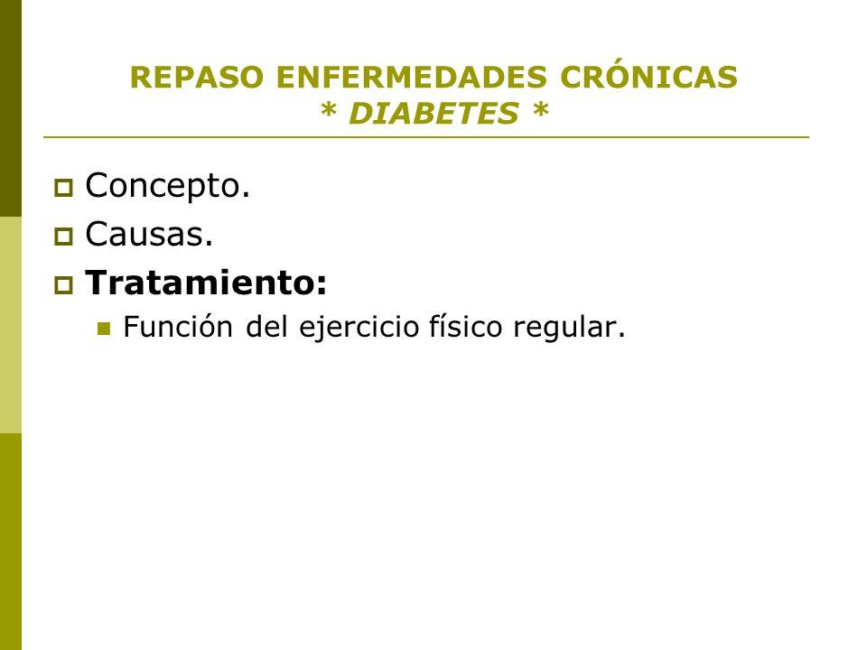 REPASO ENFERMEDADES CRÓNICAS * DIABETES * Concepto. Causas. Tratamiento: Función del ejercicio físico regular.