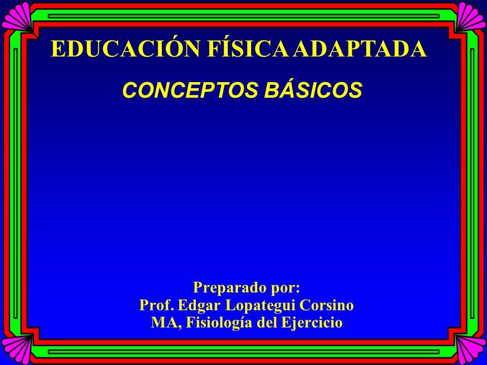 Preparado por: Prof. Edgar Lopategui Corsino MA, Fisiología del Ejercicio EDUCACIÓN FÍSICA ADAPTADA CONCEPTOS BÁSICOS
