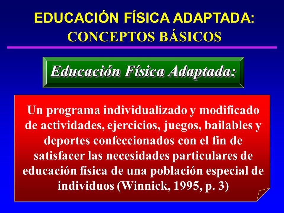 EDUCACIÓN FÍSICA ADAPTADA: CONCEPTOS BÁSICOS Educación Física Adaptada: Un programa individualizado y modificado de actividades, ejercicios, juegos, b