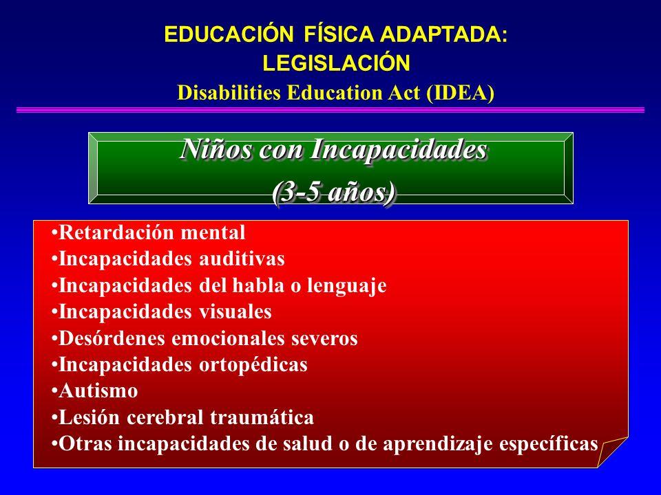EDUCACIÓN FÍSICA ADAPTADA: LEGISLACIÓN Disabilities Education Act (IDEA) Niños con Incapacidades (3-5 años) Niños con Incapacidades (3-5 años) Retarda
