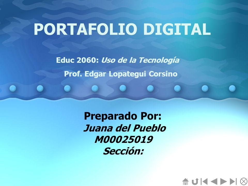 PORTAFOLIO DIGITAL Preparado Por: Juana del Pueblo M00025019 Sección: Educ 2060: Uso de la Tecnología Prof. Edgar Lopategui Corsino