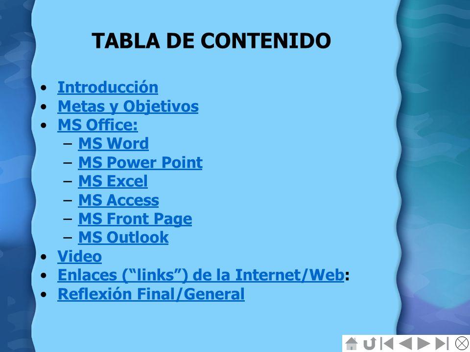 TABLA DE CONTENIDO Introducción Metas y Objetivos MS Office: –MS WordMS Word –MS Power PointMS Power Point –MS ExcelMS Excel –MS AccessMS Access –MS F