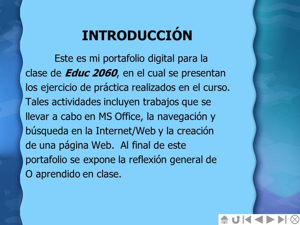INTRODUCCIÓN Este es mi portafolio digital para la clase de Educ 2060, en el cual se presentan los ejercicio de práctica realizados en el curso. Tales