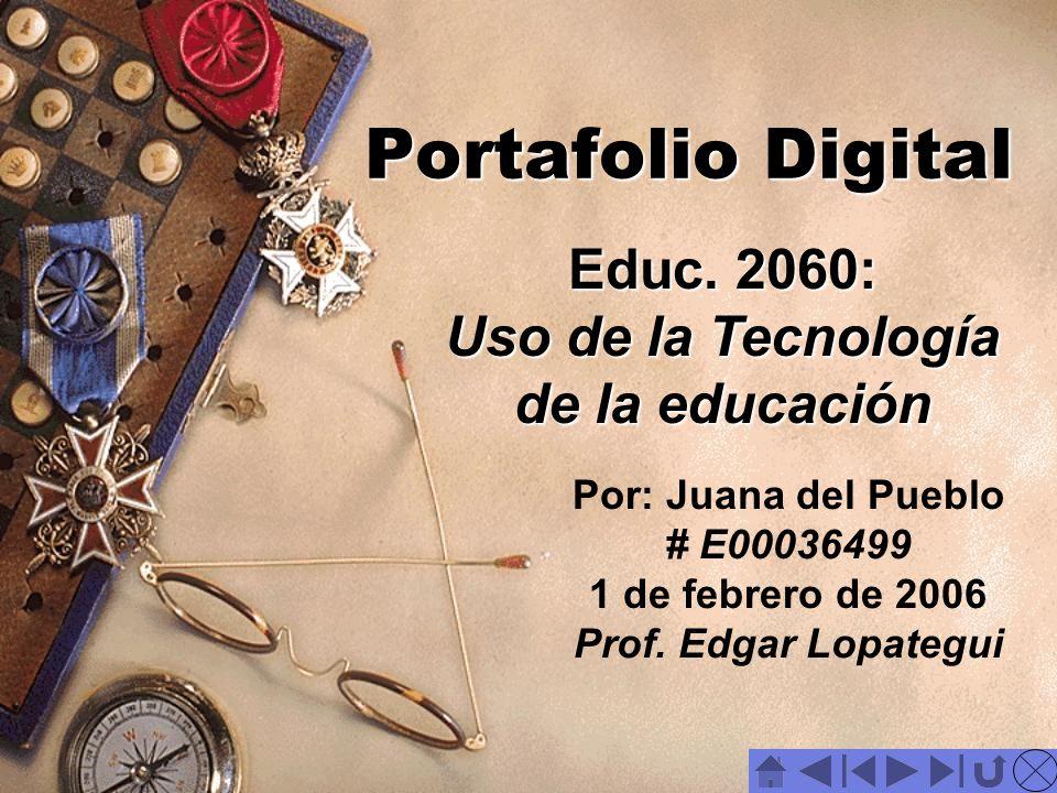 Portafolio Digital Portafolio Digital Por: Juana del Pueblo # E00036499 1 de febrero de 2006 Prof. Edgar Lopategui Educ. 2060: Uso de la Tecnología de