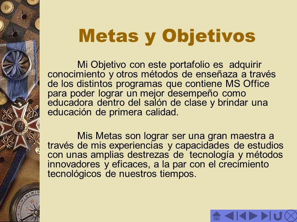 Metas y Objetivos Mi Objetivo con este portafolio es adquirir conocimiento y otros métodos de enseñaza a través de los distintos programas que contien