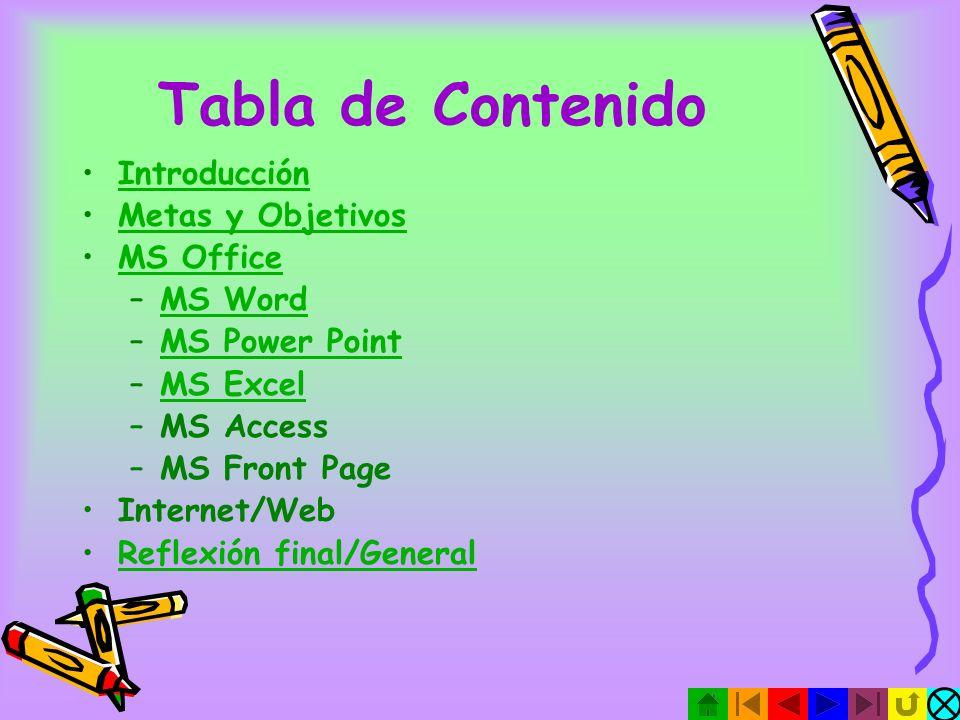Tabla de Contenido Introducción Metas y Objetivos MS Office –MS WordMS Word –MS Power PointMS Power Point –MS ExcelMS Excel –MS Access –MS Front Page Internet/Web Reflexión final/General