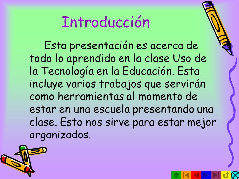 Introducción Esta presentación es acerca de todo lo aprendido en la clase Uso de la Tecnología en la Educación.