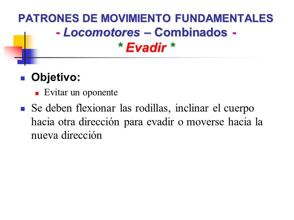 PATRONES DE MOVIMIENTO FUNDAMENTALES - Locomotores – Combinados - * Evadir * Objetivo: Evitar un oponente Se deben flexionar las rodillas, inclinar el