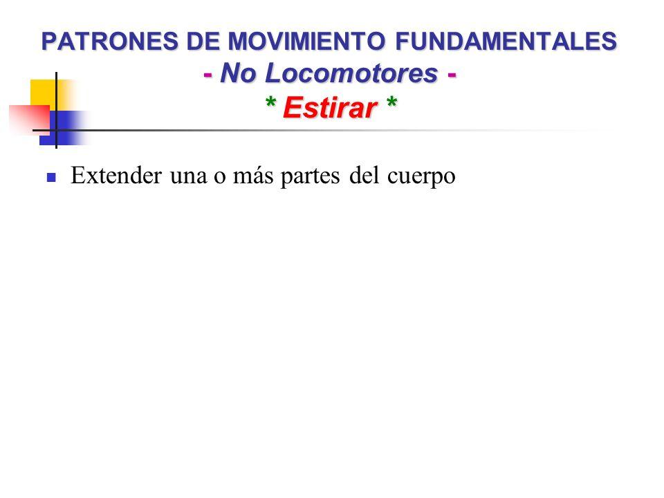 PATRONES DE MOVIMIENTO FUNDAMENTALES - No Locomotores - * Estirar * Extender una o más partes del cuerpo