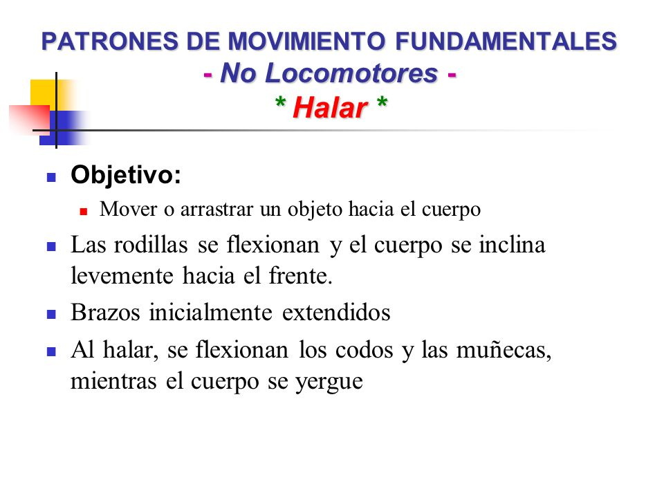 PATRONES DE MOVIMIENTO FUNDAMENTALES - No Locomotores - * Halar * Objetivo: Mover o arrastrar un objeto hacia el cuerpo Las rodillas se flexionan y el