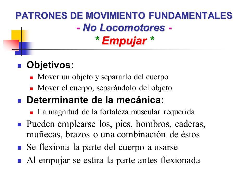 PATRONES DE MOVIMIENTO FUNDAMENTALES - No Locomotores - * Empujar * Objetivos: Mover un objeto y separarlo del cuerpo Mover el cuerpo, separándolo del