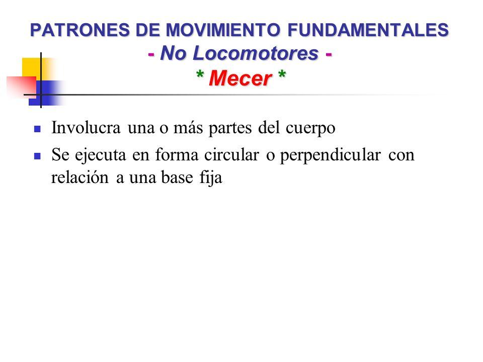 PATRONES DE MOVIMIENTO FUNDAMENTALES - No Locomotores - * Mecer * Involucra una o más partes del cuerpo Se ejecuta en forma circular o perpendicular c