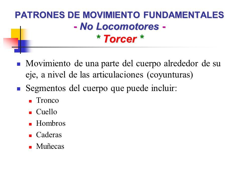 PATRONES DE MOVIMIENTO FUNDAMENTALES - No Locomotores - * Torcer * Movimiento de una parte del cuerpo alrededor de su eje, a nivel de las articulacion