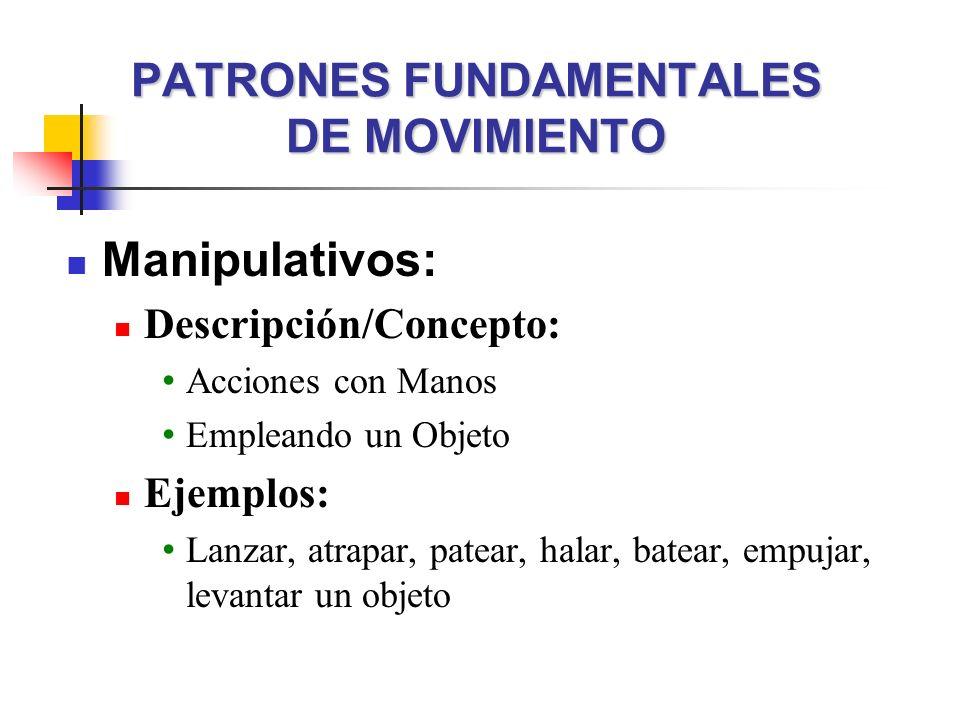 PATRONES FUNDAMENTALES DE MOVIMIENTO Manipulativos: Descripción/Concepto: Acciones con Manos Empleando un Objeto Ejemplos: Lanzar, atrapar, patear, ha