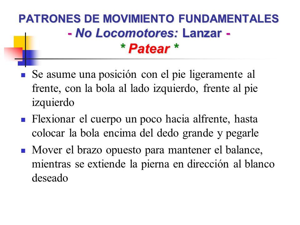 PATRONES DE MOVIMIENTO FUNDAMENTALES - No Locomotores: Lanzar - * Patear * Se asume una posición con el pie ligeramente al frente, con la bola al lado