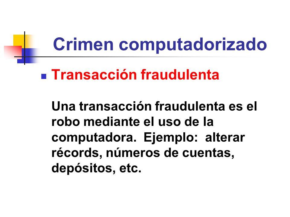 Crimen computadorizado Transacción fraudulenta Una transacción fraudulenta es el robo mediante el uso de la computadora. Ejemplo: alterar récords, núm