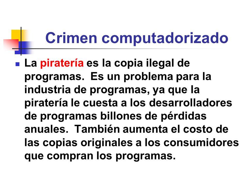 Crimen computadorizado La piratería es la copia ilegal de programas. Es un problema para la industria de programas, ya que la piratería le cuesta a lo