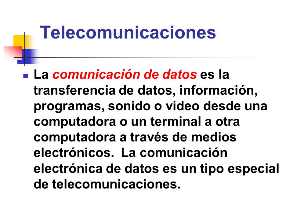 Telecomunicaciones La comunicación de datos es la transferencia de datos, información, programas, sonido o video desde una computadora o un terminal a