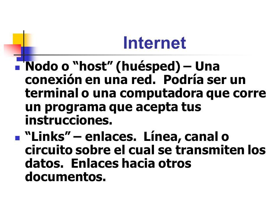 Internet Nodo o host (huésped) – Una conexión en una red. Podría ser un terminal o una computadora que corre un programa que acepta tus instrucciones.