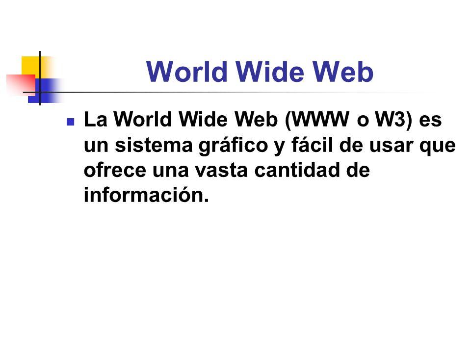 World Wide Web La World Wide Web (WWW o W3) es un sistema gráfico y fácil de usar que ofrece una vasta cantidad de información.