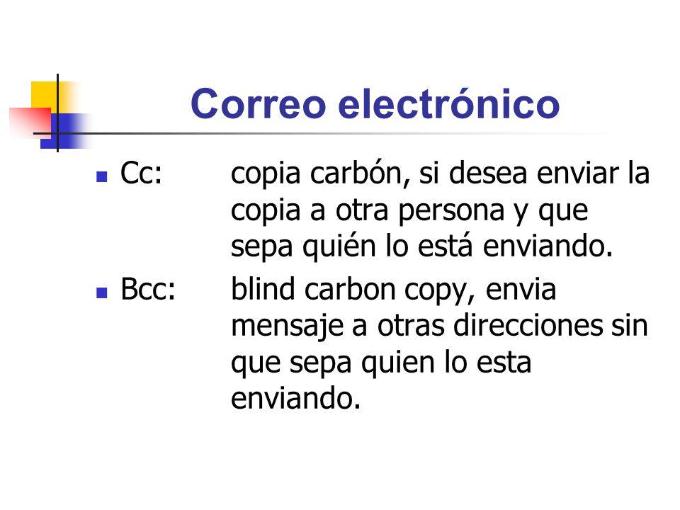 Correo electrónico Cc:copia carbón, si desea enviar la copia a otra persona y que sepa quién lo está enviando. Bcc:blind carbon copy, envia mensaje a