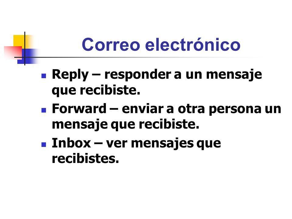Correo electrónico Reply – responder a un mensaje que recibiste. Forward – enviar a otra persona un mensaje que recibiste. Inbox – ver mensajes que re