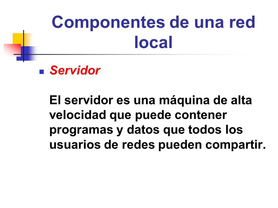 Componentes de una red local Servidor El servidor es una máquina de alta velocidad que puede contener programas y datos que todos los usuarios de rede
