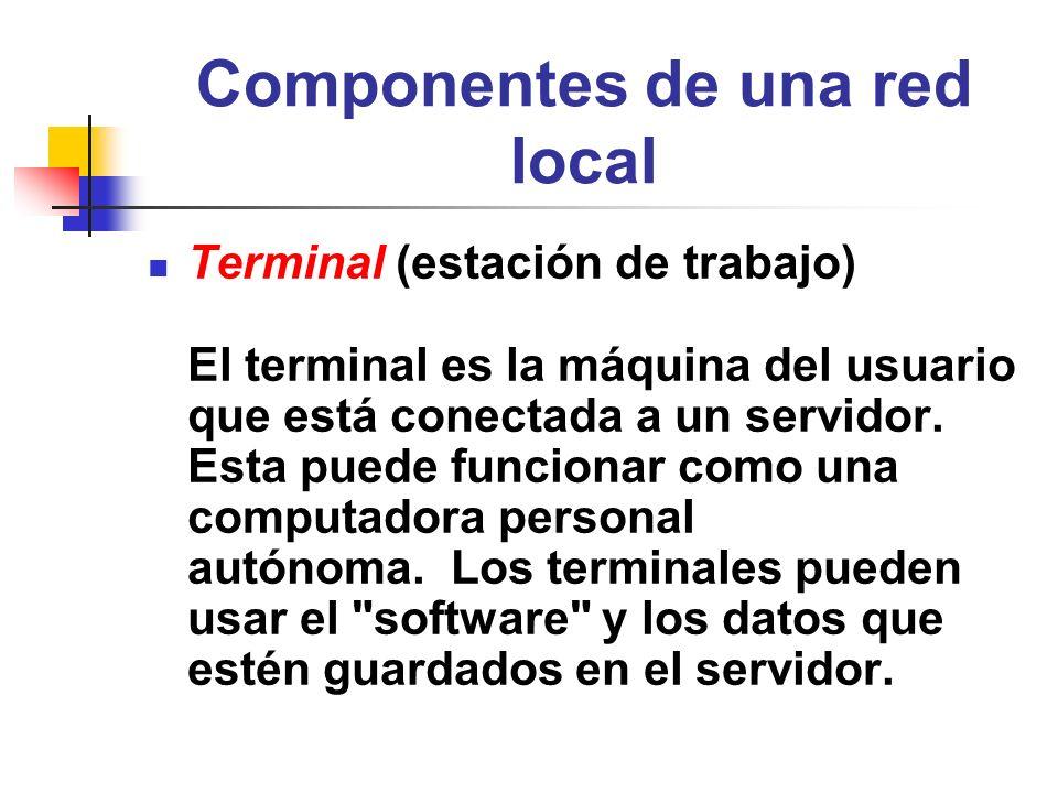 Componentes de una red local Terminal (estación de trabajo) El terminal es la máquina del usuario que está conectada a un servidor. Esta puede funcion