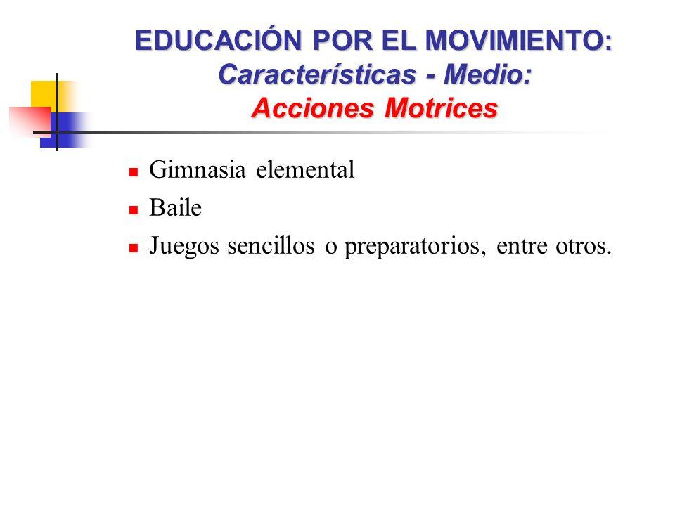 Gimnasia elemental Baile Juegos sencillos o preparatorios, entre otros. EDUCACIÓN POR EL MOVIMIENTO: Características - Medio: Acciones Motrices
