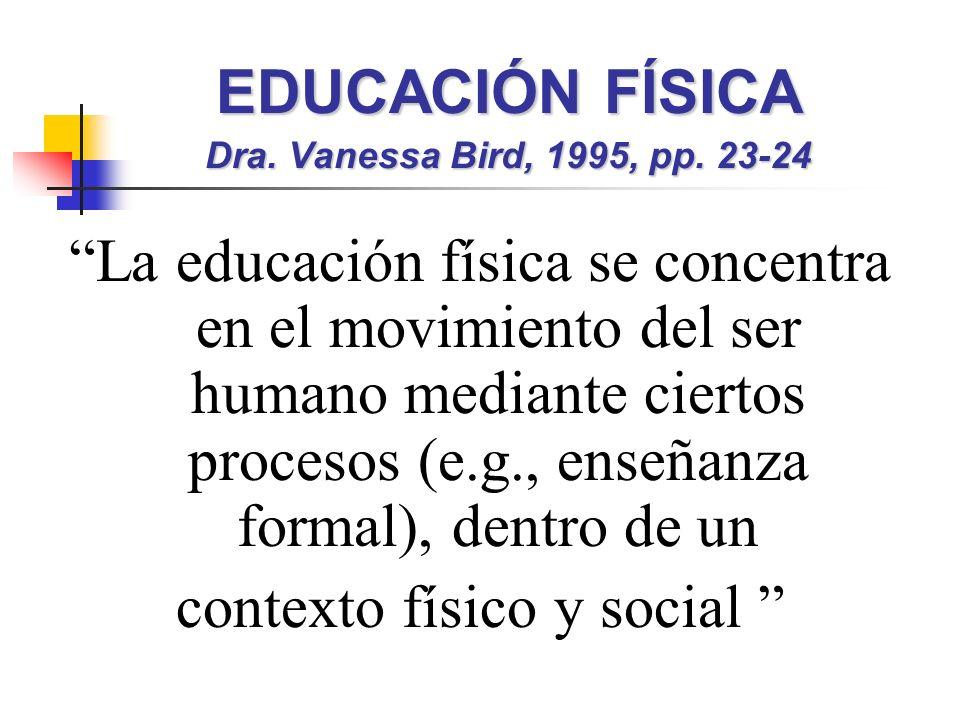 EDUCACIÓN FÍSICA Dra. Vanessa Bird, 1995, pp. 23-24 La educación física se concentra en el movimiento del ser humano mediante ciertos procesos (e.g.,