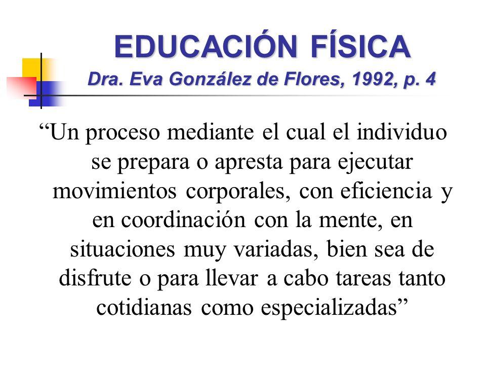 EDUCACIÓN FÍSICA Dra. Eva González de Flores, 1992, p. 4 Un proceso mediante el cual el individuo se prepara o apresta para ejecutar movimientos corpo