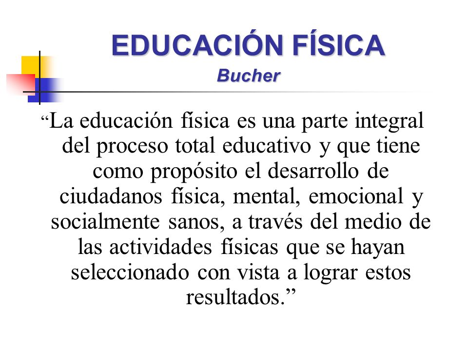 EDUCACIÓN FÍSICA Bucher La educación física es una parte integral del proceso total educativo y que tiene como propósito el desarrollo de ciudadanos f