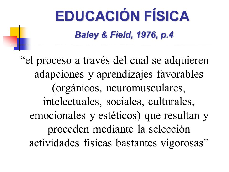 EDUCACIÓN FÍSICA Baley & Field, 1976, p.4 el proceso a través del cual se adquieren adapciones y aprendizajes favorables (orgánicos, neuromusculares, intelectuales, sociales, culturales, emocionales y estéticos) que resultan y proceden mediante la selección actividades físicas bastantes vigorosas