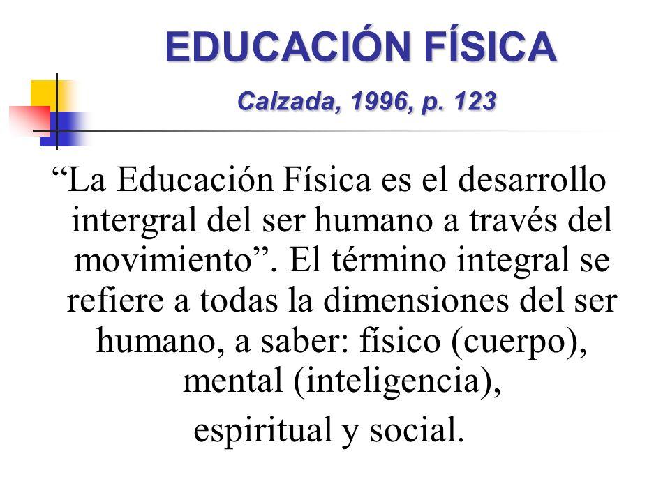 EDUCACIÓN FÍSICA Calzada, 1996, p. 123 La Educación Física es el desarrollo intergral del ser humano a través del movimiento. El término integral se r