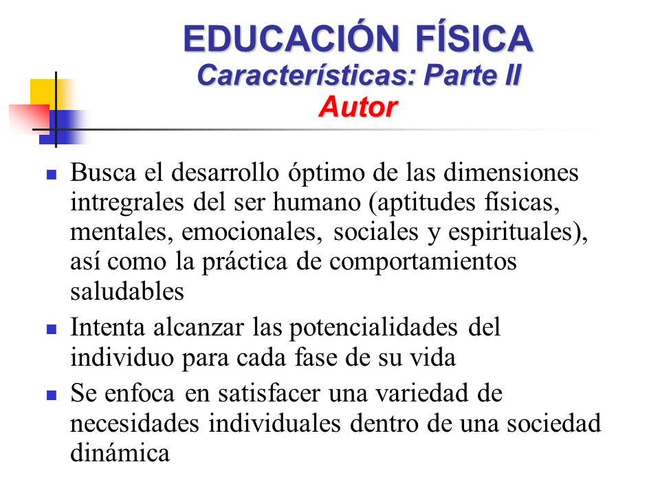 EDUCACIÓN FÍSICA Características: Parte II Autor Busca el desarrollo óptimo de las dimensiones intregrales del ser humano (aptitudes físicas, mentales