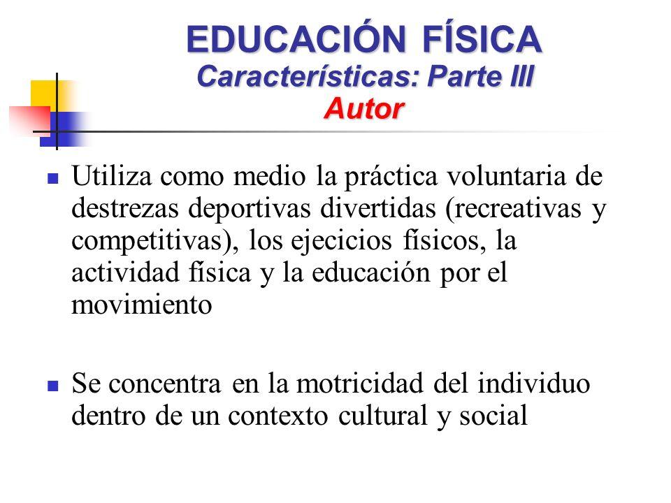 EDUCACIÓN FÍSICA Características: Parte III Autor Utiliza como medio la práctica voluntaria de destrezas deportivas divertidas (recreativas y competitivas), los ejecicios físicos, la actividad física y la educación por el movimiento Se concentra en la motricidad del individuo dentro de un contexto cultural y social