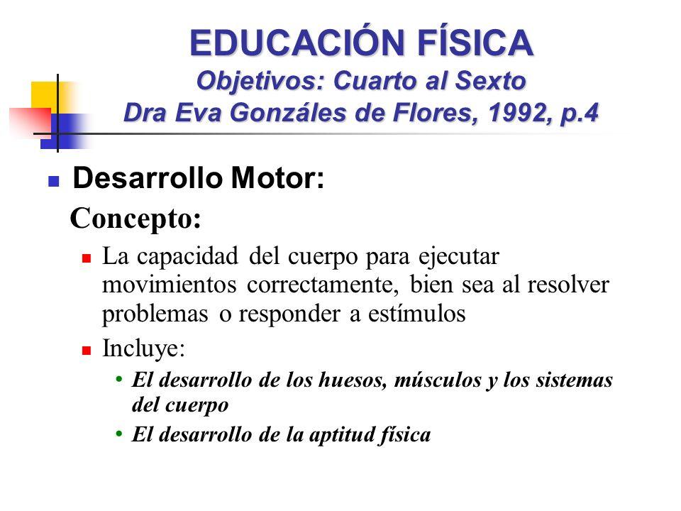 EDUCACIÓN FÍSICA Objetivos: Cuarto al Sexto Dra Eva Gonzáles de Flores, 1992, p.4 Desarrollo Motor: Concepto: La capacidad del cuerpo para ejecutar mo