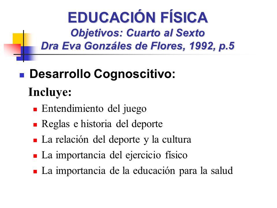 EDUCACIÓN FÍSICA Objetivos: Cuarto al Sexto Dra Eva Gonzáles de Flores, 1992, p.5 Desarrollo Cognoscitivo: Incluye: Entendimiento del juego Reglas e h