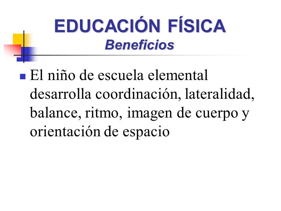 El niño de escuela elemental desarrolla coordinación, lateralidad, balance, ritmo, imagen de cuerpo y orientación de espacio EDUCACIÓN FÍSICA Beneficios