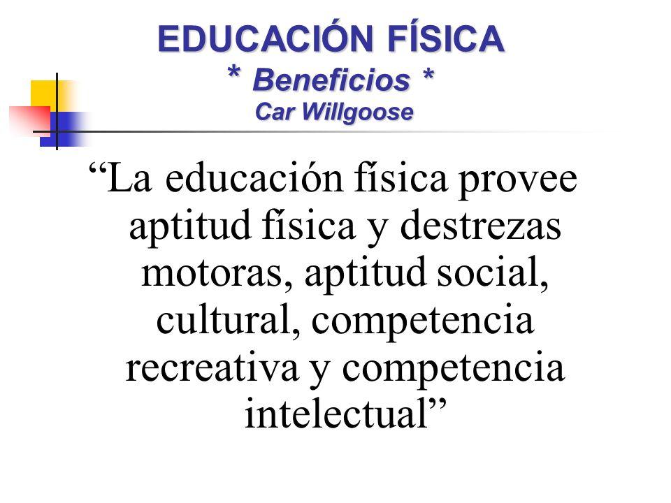 EDUCACIÓN FÍSICA * Beneficios * Car Willgoose La educación física provee aptitud física y destrezas motoras, aptitud social, cultural, competencia recreativa y competencia intelectual