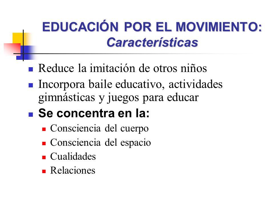 Reduce la imitación de otros niños Incorpora baile educativo, actividades gimnásticas y juegos para educar Se concentra en la: Consciencia del cuerpo Consciencia del espacio Cualidades Relaciones EDUCACIÓN POR EL MOVIMIENTO: Características