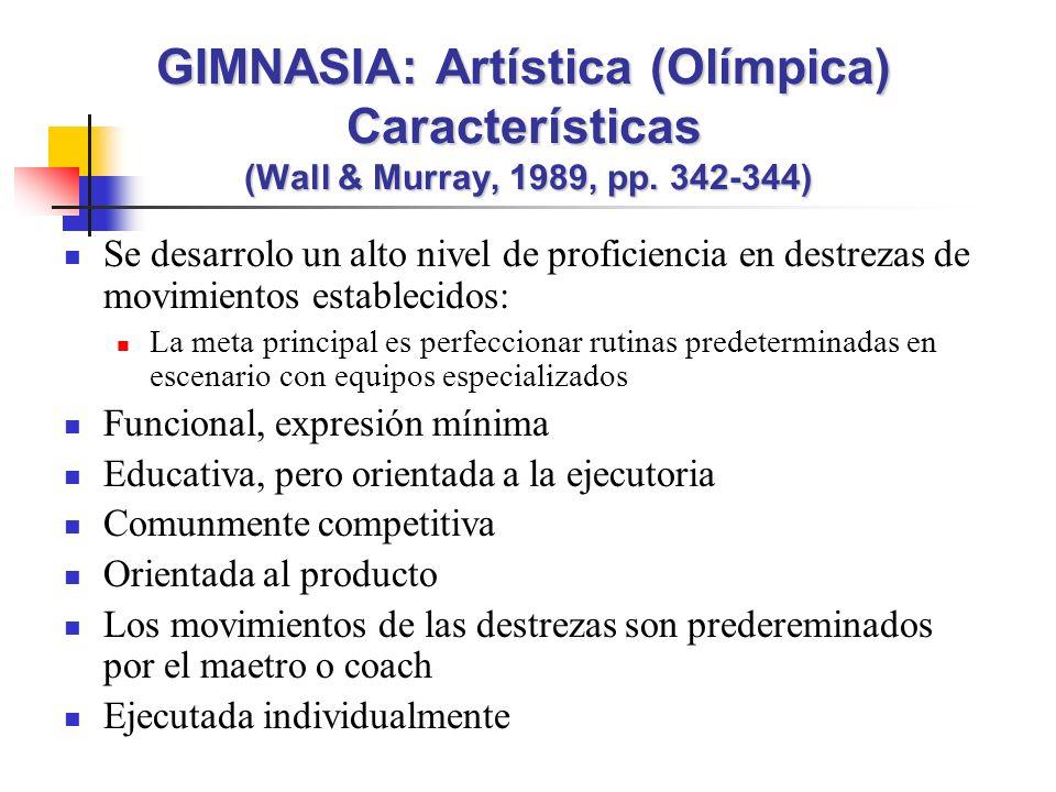 Se desarrolo un alto nivel de proficiencia en destrezas de movimientos establecidos: La meta principal es perfeccionar rutinas predeterminadas en escenario con equipos especializados Funcional, expresión mínima Educativa, pero orientada a la ejecutoria Comunmente competitiva Orientada al producto Los movimientos de las destrezas son predereminados por el maetro o coach Ejecutada individualmente GIMNASIA: Artística (Olímpica) Características (Wall & Murray, 1989, pp.