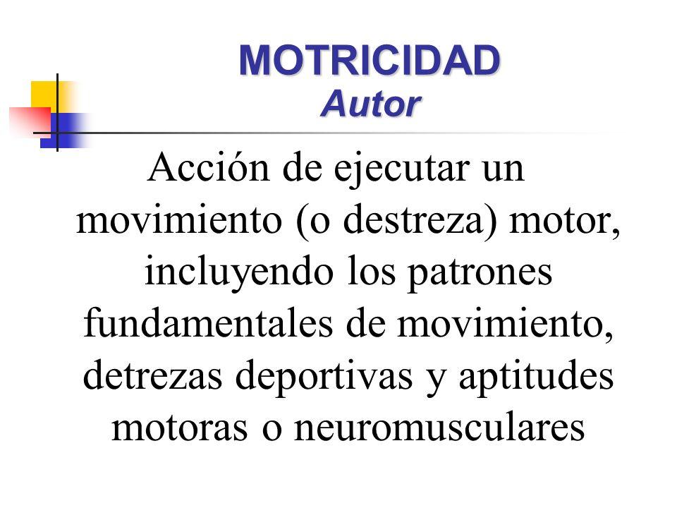 Acción de ejecutar un movimiento (o destreza) motor, incluyendo los patrones fundamentales de movimiento, detrezas deportivas y aptitudes motoras o neuromusculares MOTRICIDAD Autor