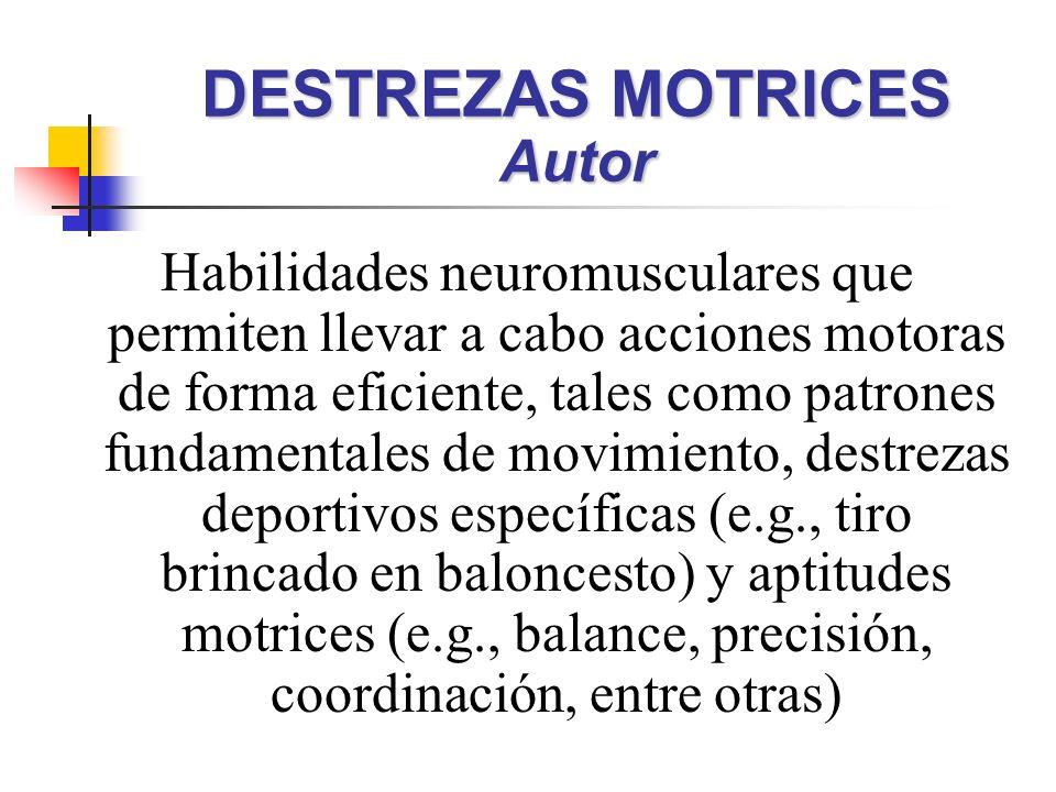 Habilidades neuromusculares que permiten llevar a cabo acciones motoras de forma eficiente, tales como patrones fundamentales de movimiento, destrezas deportivos específicas (e.g., tiro brincado en baloncesto) y aptitudes motrices (e.g., balance, precisión, coordinación, entre otras) DESTREZAS MOTRICES Autor