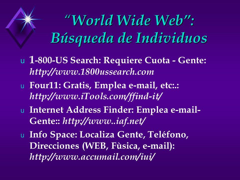 World Wide Web: Búsqueda de Individuos World Wide Web: Búsqueda de Individuos u 1 -800-US Search: Requiere Cuota - Gente: http://www.1800ussearch.com u Four11: Gratis, Emplea e-mail, etc:.: http://www.iTools.com/ffind-it/ u Internet Address Finder: Emplea e-mail- Gente:: http://www..iaf.net/ u Info Space: Localiza Gente, Teléfono, Direcciones (WEB, Fùsica, e-mail): http://www.accumail.com/iui/