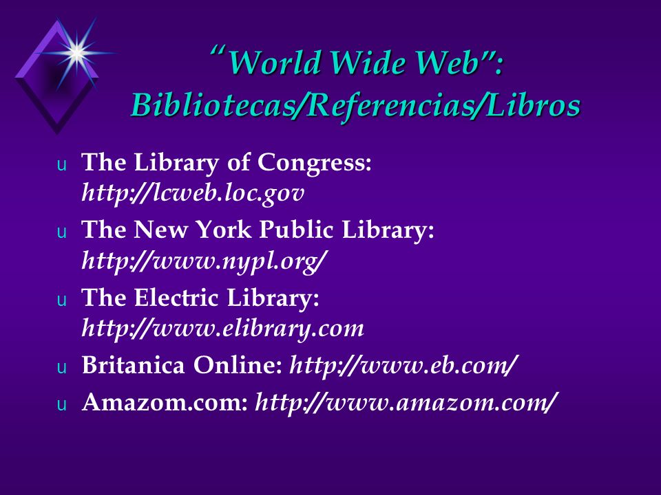 World Wide Web: Bibliotecas/Referencias/Libros World Wide Web: Bibliotecas/Referencias/Libros u The Library of Congress: http://lcweb.loc.gov u The New York Public Library: http://www.nypl.org/ u The Electric Library: http://www.elibrary.com u Britanica Online: http://www.eb.com/ u Amazom.com: http://www.amazom.com/