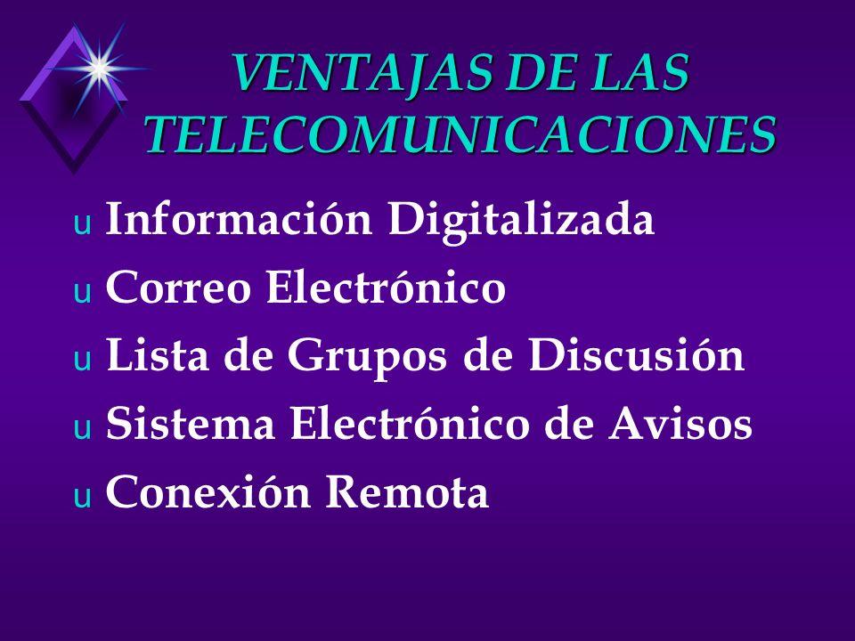 VENTAJAS DE LAS TELECOMUNICACIONES u Información Digitalizada u Correo Electrónico u Lista de Grupos de Discusión u Sistema Electrónico de Avisos u Conexión Remota