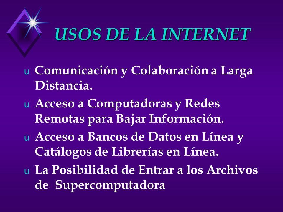 USOS DE LA INTERNET u Comunicación y Colaboración a Larga Distancia. u Acceso a Computadoras y Redes Remotas para Bajar Información. u Acceso a Bancos