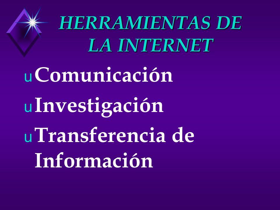 HERRAMIENTAS DE LA INTERNET u Comunicación u Investigación u Transferencia de Información